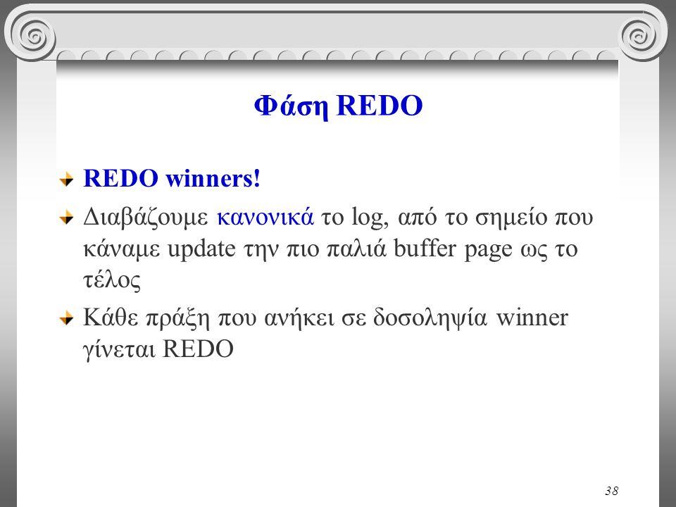 38 Φάση REDO REDO winners! Διαβάζουμε κανονικά το log, από το σημείο που κάναμε update την πιο παλιά buffer page ως το τέλος Κάθε πράξη που ανήκει σε