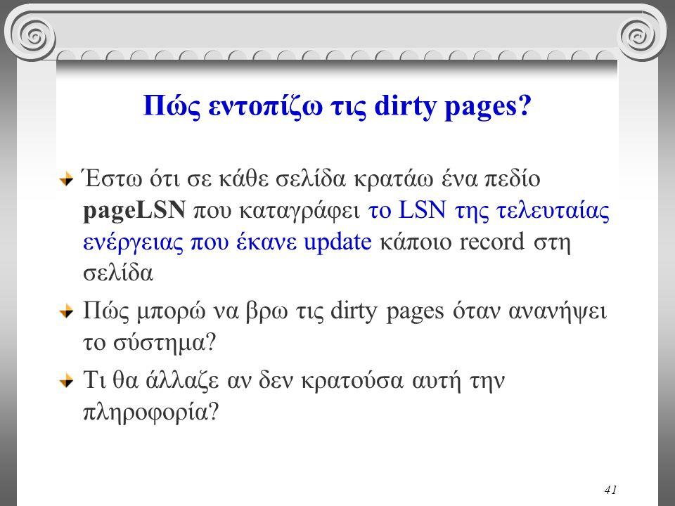 41 Πώς εντοπίζω τις dirty pages? Έστω ότι σε κάθε σελίδα κρατάω ένα πεδίο pageLSN που καταγράφει το LSN της τελευταίας ενέργειας που έκανε update κάπο