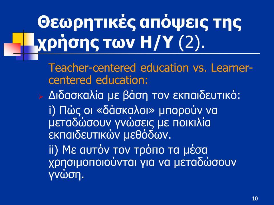 10 Θεωρητικές απόψεις της χρήσης των Η/Υ (2). Teacher-centered education vs. Learner- centered education:  Διδασκαλία με βάση τον εκπαιδευτικό: i) Πώ