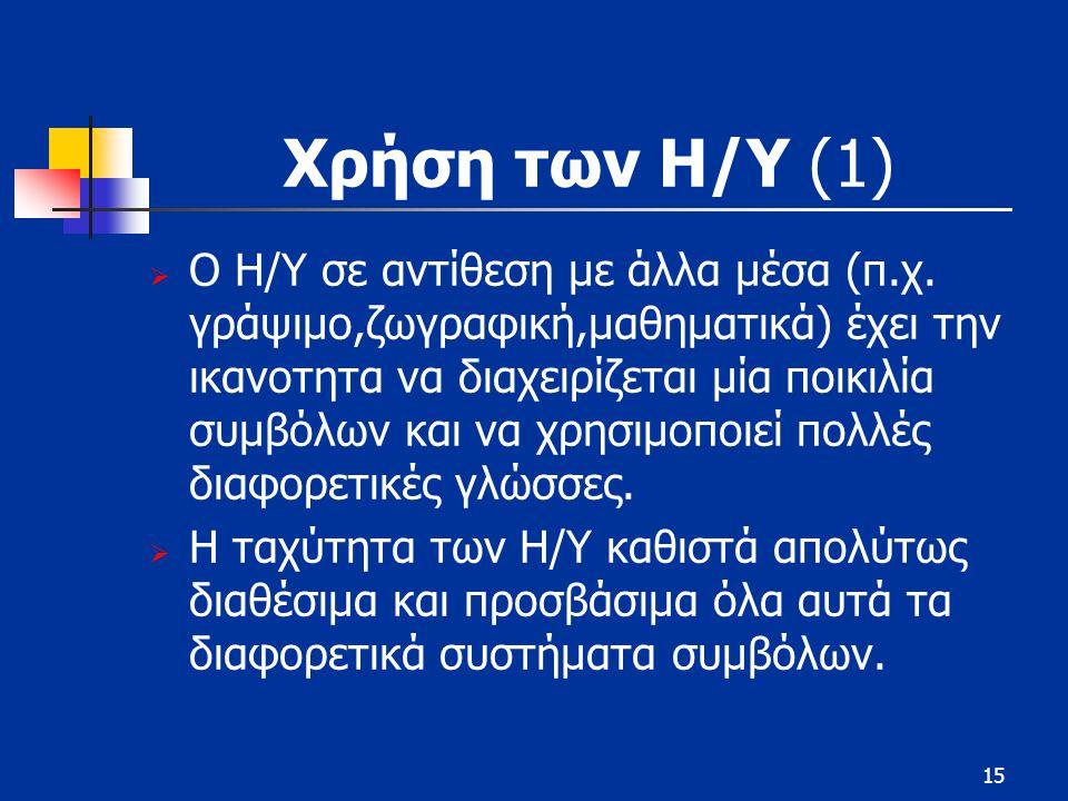 15 Χρήση των Η/Υ (1)  Ο Η/Υ σε αντίθεση με άλλα μέσα (π.χ. γράψιμο,ζωγραφική,μαθηματικά) έχει την ικανοτητα να διαχειρίζεται μία ποικιλία συμβόλων κα