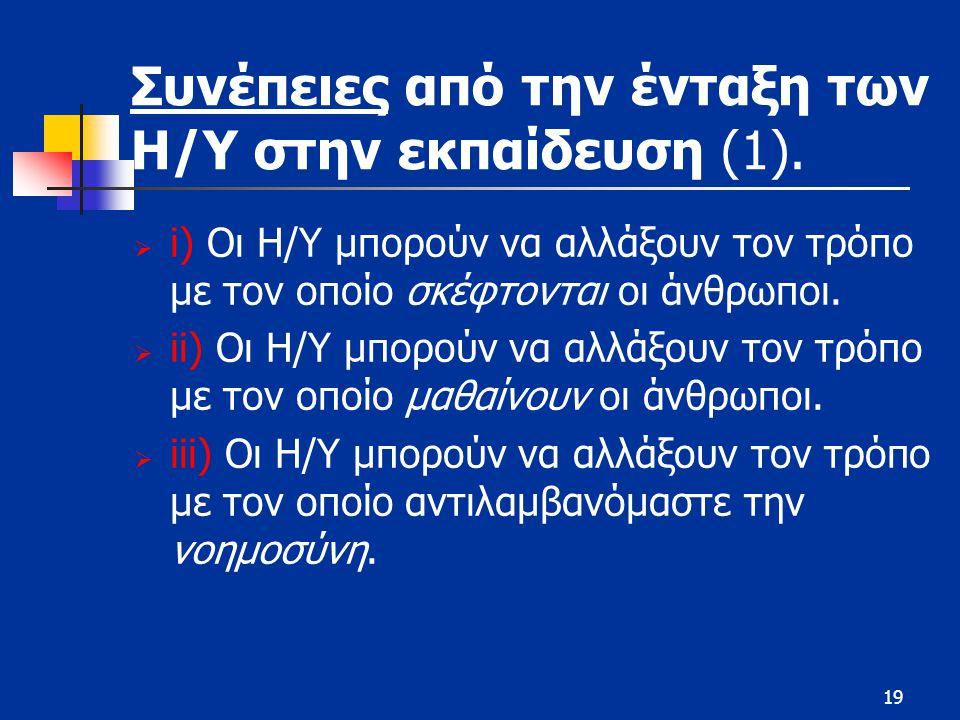 19 Συνέπειες από την ένταξη των Η/Υ στην εκπαίδευση (1).  i) Οι Η/Υ μπορούν να αλλάξουν τον τρόπο με τον οποίο σκέφτονται οι άνθρωποι.  ii) Οι Η/Υ μ