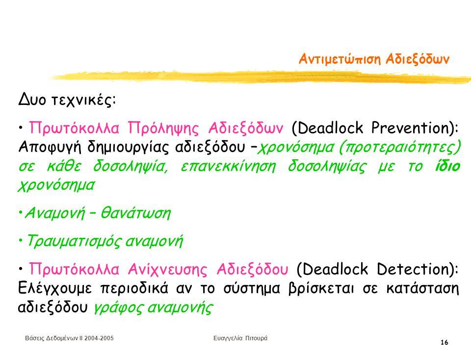 Βάσεις Δεδομένων II 2004-2005 Ευαγγελία Πιτουρά 16 Αντιμετώπιση Αδιεξόδων Δυο τεχνικές: Πρωτόκολλα Πρόληψης Αδιεξόδων (Deadlock Prevention): Αποφυγή δημιουργίας αδιεξόδου –χρονόσημα (προτεραιότητες) σε κάθε δοσοληψία, επανεκκίνηση δοσοληψίας με το ίδιο χρονόσημα Αναμονή – θανάτωση Τραυματισμός αναμονή Πρωτόκολλα Ανίχνευσης Αδιεξόδου (Deadlock Detection): Eλέγχουμε περιοδικά αν το σύστημα βρίσκεται σε κατάσταση αδιεξόδου γράφος αναμονής