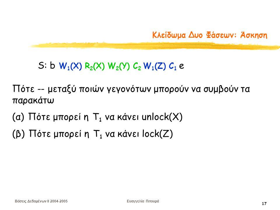 Βάσεις Δεδομένων II 2004-2005 Ευαγγελία Πιτουρά 17 Κλείδωμα Δυο Φάσεων: Άσκηση S: b W 1 (X) R 2 (X) W 2 (Y) C 2 W 1 (Z) C 1 e Πότε -- μεταξύ ποιών γεγονότων μπορούν να συμβούν τα παρακάτω (α) Πότε μπορεί η Τ 1 να κάνει unlock(X) (β) Πότε μπορεί η Τ 1 να κάνει lock(Z)