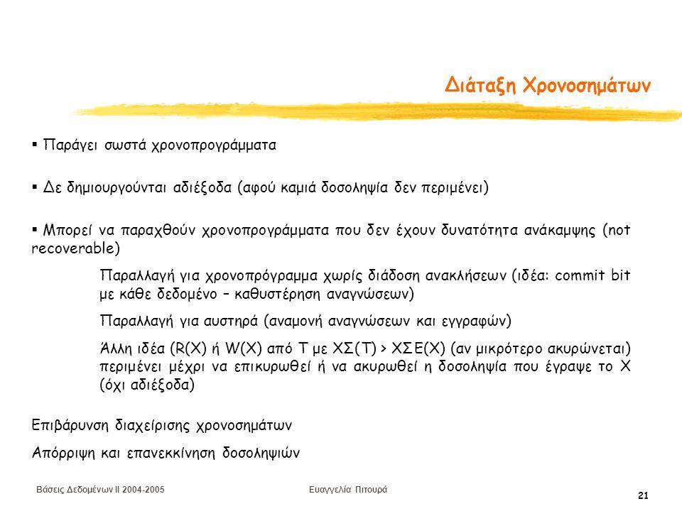 Βάσεις Δεδομένων II 2004-2005 Ευαγγελία Πιτουρά 21 Διάταξη Χρονοσημάτων  Παράγει σωστά χρονοπρογράμματα  Δε δημιουργούνται αδιέξοδα (αφού καμιά δοσοληψία δεν περιμένει)  Μπορεί να παραχθούν χρονοπρογράμματα που δεν έχουν δυνατότητα ανάκαμψης (not recoverable) Παραλλαγή για χρονοπρόγραμμα χωρίς διάδοση ανακλήσεων (ιδέα: commit bit με κάθε δεδομένο – καθυστέρηση αναγνώσεων) Παραλλαγή για αυστηρά (αναμονή αναγνώσεων και εγγραφών) Άλλη ιδέα (R(X) ή W(X) από Τ με ΧΣ(Τ) > ΧΣΕ(Χ) (αν μικρότερο ακυρώνεται) περιμένει μέχρι να επικυρωθεί ή να ακυρωθεί η δοσοληψία που έγραψε το Χ (όχι αδιέξοδα) Επιβάρυνση διαχείρισης χρονοσημάτων Απόρριψη και επανεκκίνηση δοσοληψιών