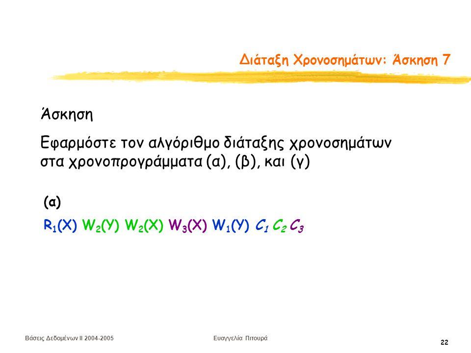Βάσεις Δεδομένων II 2004-2005 Ευαγγελία Πιτουρά 22 Διάταξη Χρονοσημάτων: Άσκηση 7 Άσκηση Εφαρμόστε τον αλγόριθμο διάταξης χρονοσημάτων στα χρονοπρογράμματα (α), (β), και (γ) (α) R 1 (X) W 2 (Y) W 2 (Χ) W 3 (Χ) W 1 (Y) C 1 C 2 C 3