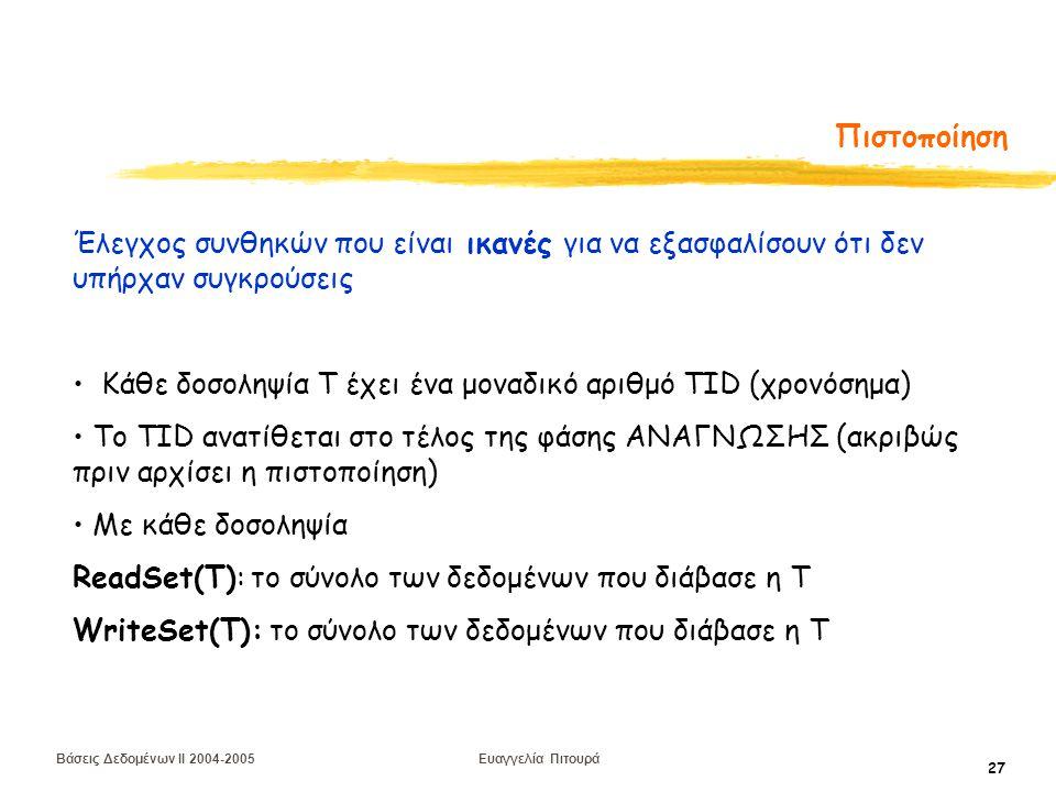 Βάσεις Δεδομένων II 2004-2005 Ευαγγελία Πιτουρά 27 Πιστοποίηση Έλεγχος συνθηκών που είναι ικανές για να εξασφαλίσουν ότι δεν υπήρχαν συγκρούσεις Κάθε δοσοληψία Τ έχει ένα μοναδικό αριθμό TID (χρονόσημα) To TID ανατίθεται στο τέλος της φάσης ΑΝΑΓΝΩΣΗΣ (ακριβώς πριν αρχίσει η πιστοποίηση) Με κάθε δοσοληψία ReadSet(T): το σύνολο των δεδομένων που διάβασε η T WriteSet(T): το σύνολο των δεδομένων που διάβασε η T