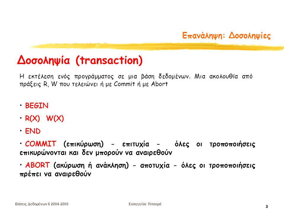 Βάσεις Δεδομένων II 2004-2005 Ευαγγελία Πιτουρά 4 Επανάληψη: Επιθυμητές Ιδιότητες μιας Δοσοληψίας Α tomicity (ατομικότητα) - είτε όλες οι πράξεις είτε καμία C onsistency (συνέπεια) - διατήρηση συνέπειας της ΒΔ I solation (απομόνωση) - δεν αποκαλύπτει ενδιάμεσα αποτελέσματα D urability (μονιμότητα ή διάρκεια) - μετά την επικύρωση μιας δοσοληψίας οι αλλαγές δεν είναι δυνατόν να χαθούν Ιδιότητες Δοσοληψιών