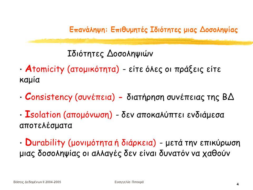 Βάσεις Δεδομένων II 2004-2005 Ευαγγελία Πιτουρά 5 Επανάληψη: Επιθυμητές Ιδιότητες μιας Δοσοληψίας Αtomicity (ατομικότητα) ΤΕΧΝΙΚΕΣ ΑΝΑΚΑΜΨΕΙΣ Consistency (συνέπεια) ΥΠΕΥΘΥΝΟΤΗΤΑ ΤΟΥ ΠΡΟΓΡΑΜΜΑΤΙΣΤΗ Isolation (απομόνωση) ΕΛΕΓΧΟΣ ΣΥΝΔΡΟΜΙΚΟΤΗΤΑΣ Durability (μονιμότητα ή διάρκεια) ΤΕΧΝΙΚΕΣ ΑΝΑΚΑΜΨΕΙΣ