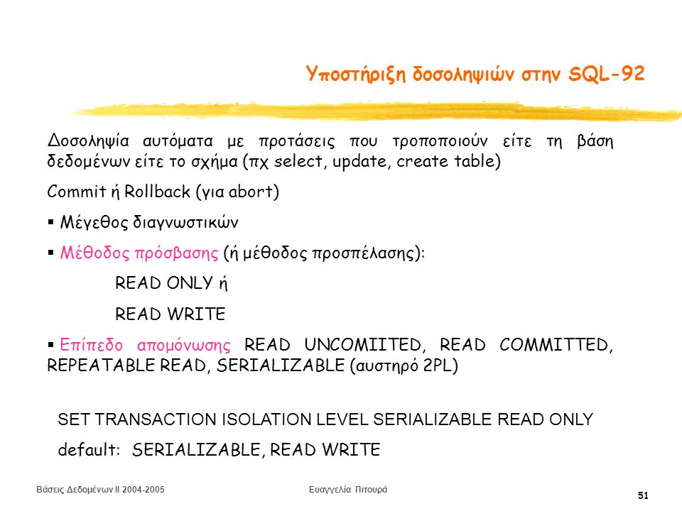 Βάσεις Δεδομένων II 2004-2005 Ευαγγελία Πιτουρά 51 Υποστήριξη δοσοληψιών στην SQL-92 Δοσοληψία αυτόματα με προτάσεις που τροποποιούν είτε τη βάση δεδομένων είτε το σχήμα (πχ select, update, create table) Commit ή Rollback (για abort)  Μέγεθος διαγνωστικών  Μέθοδος πρόσβασης (ή μέθοδος προσπέλασης): READ ONLY ή READ WRITE  Επίπεδο απομόνωσης READ UNCOMIITED, READ COMMITTED, REPEATABLE READ, SERIALIZABLE (αυστηρό 2PL) SET TRANSACTION ISOLATION LEVEL SERIALIZABLE READ ONLY default: SERIALIZABLE, READ WRITE