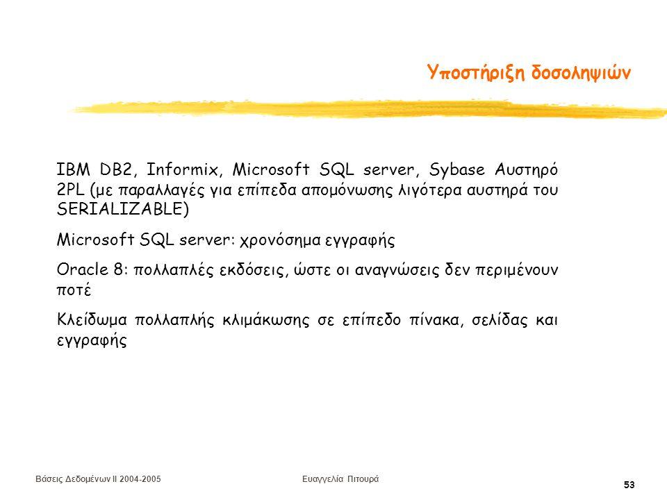 Βάσεις Δεδομένων II 2004-2005 Ευαγγελία Πιτουρά 53 Υποστήριξη δοσοληψιών IBM DB2, Informix, Microsoft SQL server, Sybase Αυστηρό 2PL (με παραλλαγές για επίπεδα απομόνωσης λιγότερα αυστηρά του SERIALIZABLE) Microsoft SQL server: χρονόσημα εγγραφής Oracle 8: πολλαπλές εκδόσεις, ώστε οι αναγνώσεις δεν περιμένουν ποτέ Κλείδωμα πολλαπλής κλιμάκωσης σε επίπεδο πίνακα, σελίδας και εγγραφής