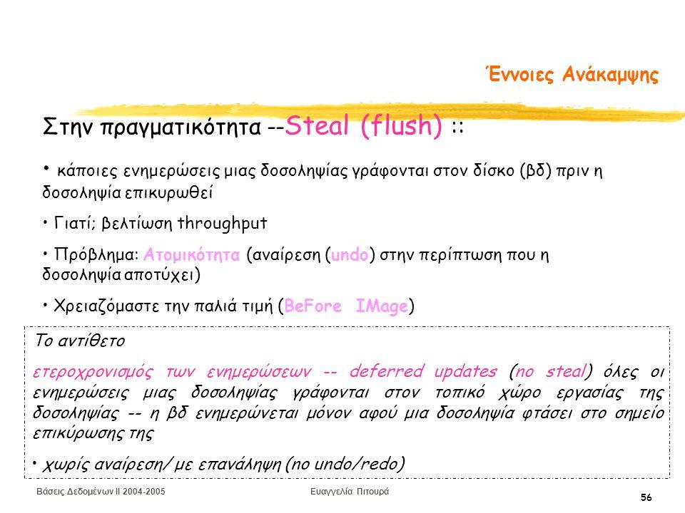 Βάσεις Δεδομένων II 2004-2005 Ευαγγελία Πιτουρά 56 Έννοιες Ανάκαμψης Στην πραγματικότητα -- Steal (flush) :: κάποιες ενημερώσεις μιας δοσοληψίας γράφονται στον δίσκο (βδ) πριν η δοσοληψία επικυρωθεί Γιατί; βελτίωση throughput Πρόβλημα: Ατομικότητα (αναίρεση (undo) στην περίπτωση που η δοσοληψία αποτύχει) Χρειαζόμαστε την παλιά τιμή (BeFore IMage) Το αντίθετο ετεροχρονισμός των ενημερώσεων -- deferred updates (no steal) όλες οι ενημερώσεις μιας δοσοληψίας γράφονται στον τοπικό χώρο εργασίας της δοσοληψίας -- η βδ ενημερώνεται μόνον αφού μια δοσοληψία φτάσει στο σημείο επικύρωσης της χωρίς αναίρεση/ με επανάληψη (no undo/redo)