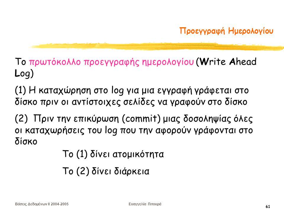 Βάσεις Δεδομένων II 2004-2005 Ευαγγελία Πιτουρά 61 Προεγγραφή Ημερολογίου Το πρωτόκολλο προεγγραφής ημερολογίου (Write Ahead Log) (1) Η καταχώρηση στο log για μια εγγραφή γράφεται στο δίσκο πριν οι αντίστοιχες σελίδες να γραφούν στο δίσκο (2) Πριν την επικύρωση (commit) μιας δοσοληψίας όλες οι καταχωρήσεις του log που την αφορούν γράφονται στο δίσκο Το (1) δίνει ατομικότητα Το (2) δίνει διάρκεια