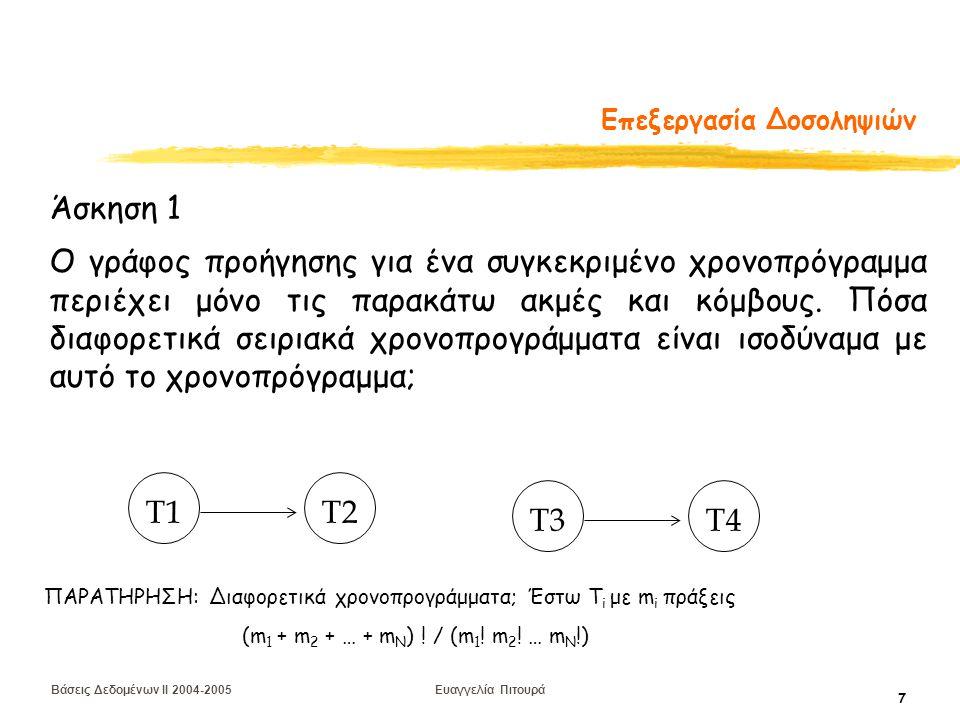 Βάσεις Δεδομένων II 2004-2005 Ευαγγελία Πιτουρά 8 Επανάληψη: Χρονοπρογράμματα και Δυνατότητα Ανάκαμψης  Χρονοπρογράμματα με δυνατότητα ανάκαμψης (recoverable) αν καμιά δοσοληψία Τ στο S δεν επικυρώνεται έως ότου επικυρωθούν όλες οι δοσοληψίες οι οποίες τροποποίησαν ένα δεδομένο που διαβάζει η Τ  Χρονοπρογράμματα χωρίς διάδοση ανακλήσεων (avoids cascading aborts) αν κάθε δοσοληψία Τ στο S διαβάζει μόνο στοιχεία που έχουν γραφεί από επικυρωμένες δοσοληψίες  Αυστηρά Χρονοπρογράμματα (strict) οι δοσοληψίες δεν μπορούν ούτε να διαβάσουν ούτε να γράψουν ένα στοιχείο Χ έως ότου επικυρωθεί η δοσοληψία που έγραψε το Χ