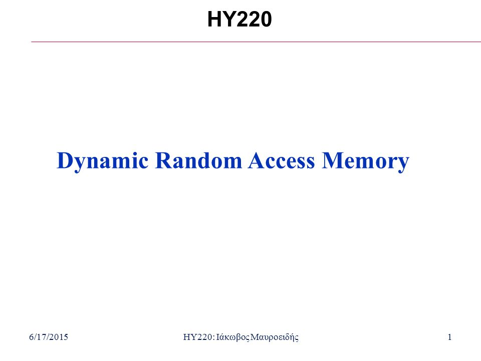 6/17/2015HY220: Ιάκωβος Μαυροειδής1 HY220 Dynamic Random Access Memory