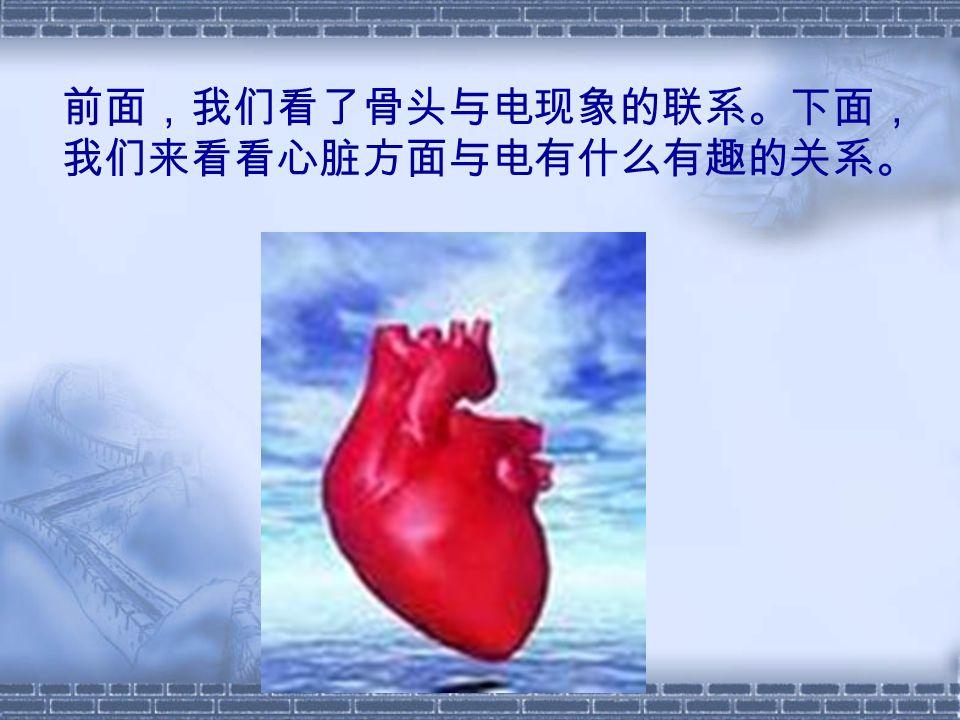 前面,我们看了骨头与电现象的联系。下面, 我们来看看心脏方面与电有什么有趣的关系。