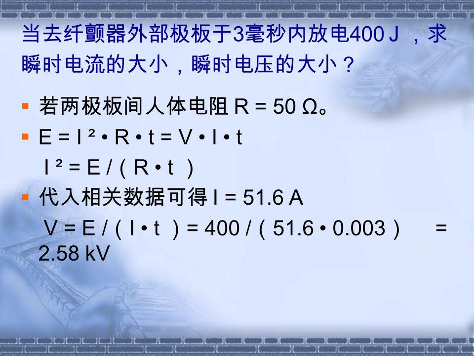 当去纤颤器外部极板于 3 毫秒内放电 400 J ,求 瞬时电流的大小,瞬时电压的大小?  若两极板间人体电阻 R = 50 Ω 。  Е = I ² R t = V I t I ² = E / ( R t )  代入相关数据可得 I = 51.6 A V = E / ( I t ) = 400 / ( 51.6 0.003 ) = 2.58 kV