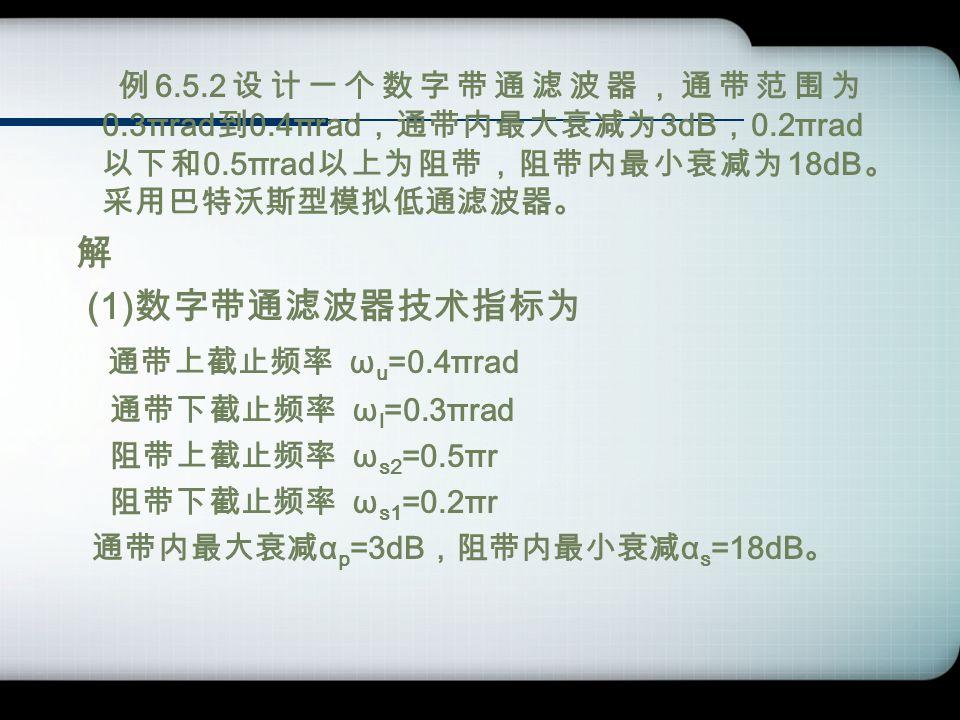 例 6.5.2 设计一个数字带通滤波器,通带范围为 0.3πrad 到 0.4πrad ,通带内最大衰减为 3dB , 0.2πrad 以下和 0.5πrad 以上为阻带,阻带内最小衰减为 18dB 。 采用巴特沃斯型模拟低通滤波器。 解 (1) 数字带通滤波器技术指标为 通带上截止频率 ω u =0.4πrad 通带下截止频率 ω l =0.3πrad 阻带上截止频率 ω s2 =0.5πr 阻带下截止频率 ω s1 =0.2πr 通带内最大衰减 α p =3dB ,阻带内最小衰减 α s =18dB 。