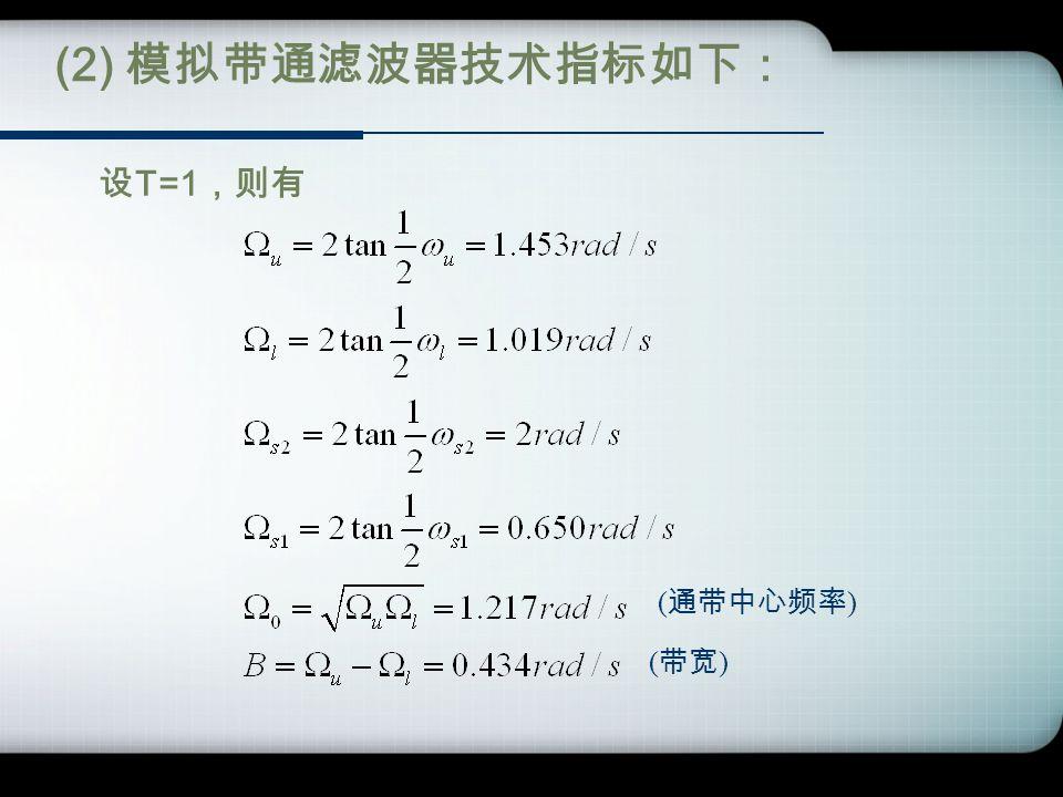 (2) 模拟带通滤波器技术指标如下: ( 通带中心频率 ) ( 带宽 ) 设 T=1 ,则有