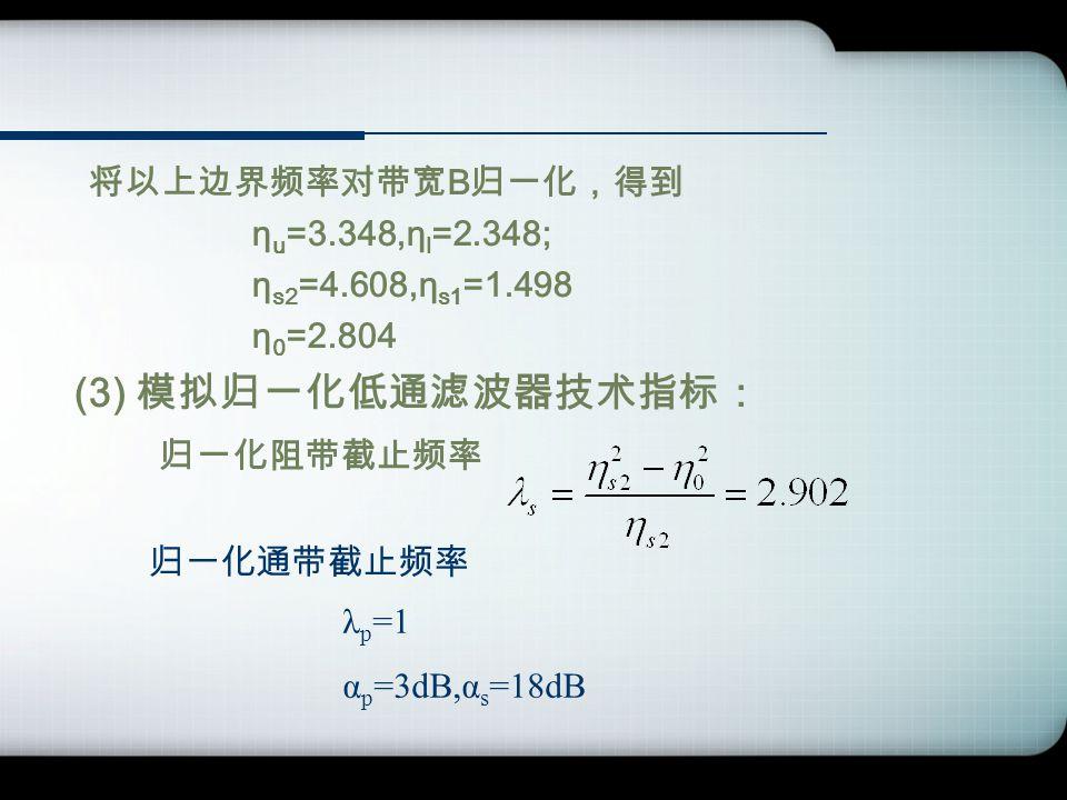 将以上边界频率对带宽 B 归一化,得到 η u =3.348,η l =2.348; η s2 =4.608,η s1 =1.498 η 0 =2.804 (3) 模拟归一化低通滤波器技术指标: 归一化阻带截止频率 归一化通带截止频率 λ p =1 α p =3dB,α s =18dB