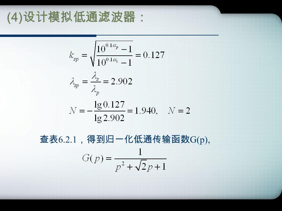 (4) 设计模拟低通滤波器: 查表 6.2.1 ,得到归一化低通传输函数 G(p),