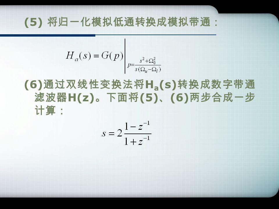 (5) 将归一化模拟低通转换成模拟带通: (6) 通过双线性变换法将 H a (s) 转换成数字带通 滤波器 H(z) 。下面将 (5) 、 (6) 两步合成一步 计算: