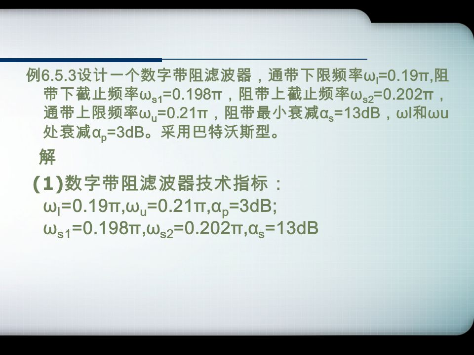 例 6.5.3 设计一个数字带阻滤波器,通带下限频率 ω l =0.19π, 阻 带下截止频率 ω s1 =0.198π ,阻带上截止频率 ω s2 =0.202π , 通带上限频率 ω u =0.21π ,阻带最小衰减 α s =13dB , ωl 和 ωu 处衰减 α p =3dB 。采用巴特沃斯型。 解 (1) 数字带阻滤波器技术指标: ω l =0.19π,ω u =0.21π,α p =3dB; ω s1 =0.198π,ω s2 =0.202π,α s =13dB