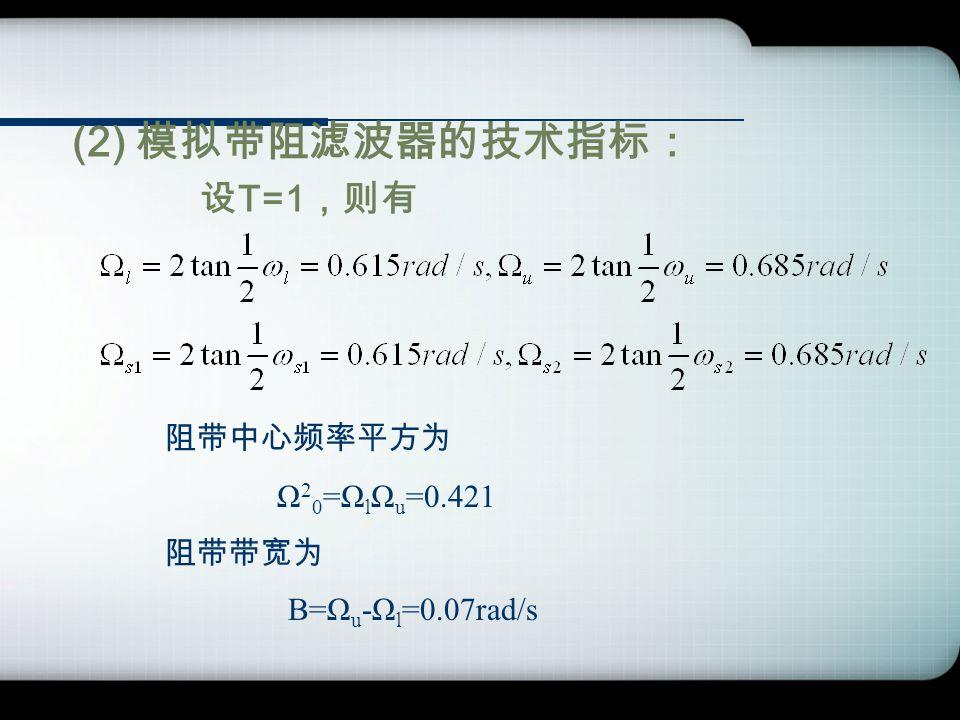 (2) 模拟带阻滤波器的技术指标: 设 T=1 ,则有 阻带中心频率平方为 Ω 2 0 =Ω l Ω u =0.421 阻带带宽为 B=Ω u -Ω l =0.07rad/s