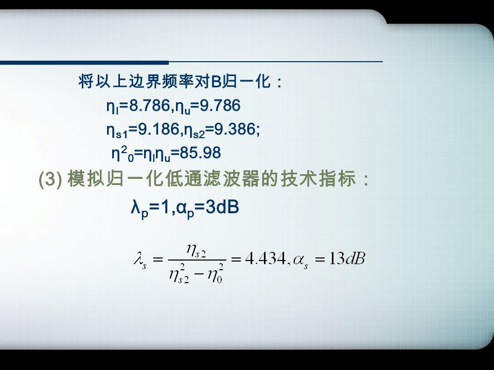 将以上边界频率对 B 归一化: η l =8.786,η u =9.786 η s1 =9.186,η s2 =9.386; η 2 0 =η l η u =85.98 (3) 模拟归一化低通滤波器的技术指标: λ p =1,α p =3dB