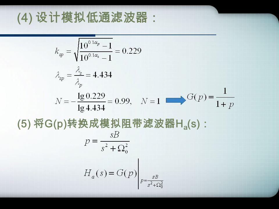 (4) 设计模拟低通滤波器: (5) 将 G(p) 转换成模拟阻带滤波器 H a (s) :