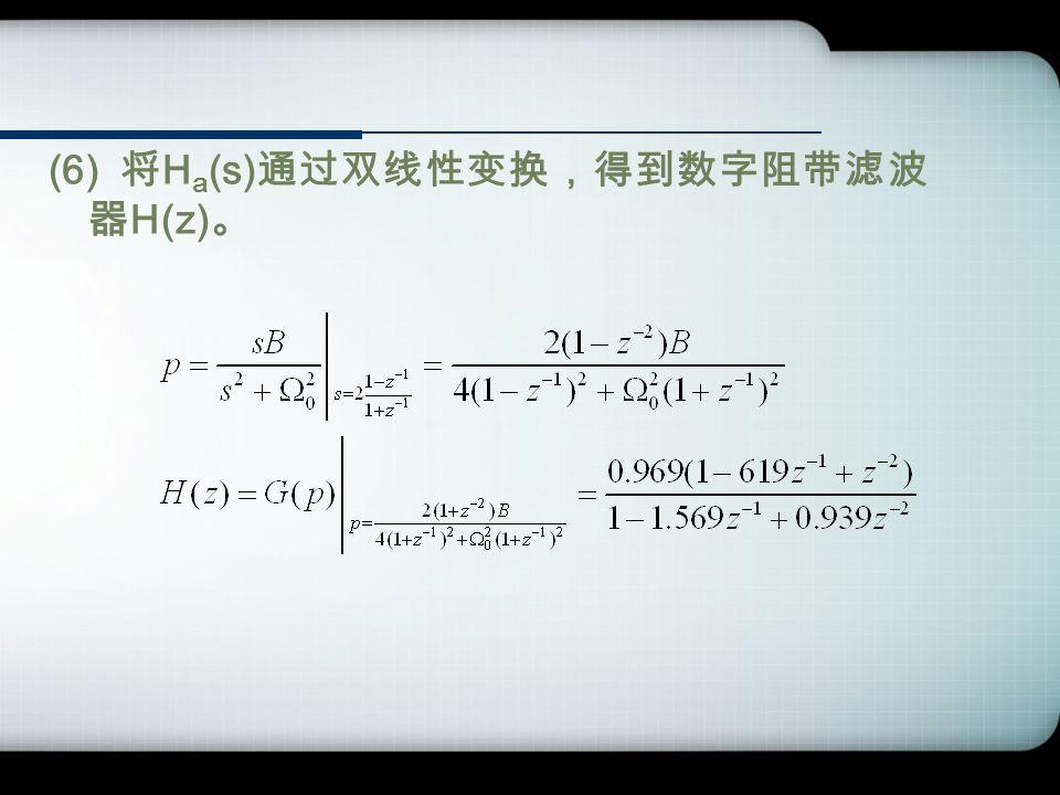 (6) 将 H a (s) 通过双线性变换,得到数字阻带滤波 器 H(z) 。
