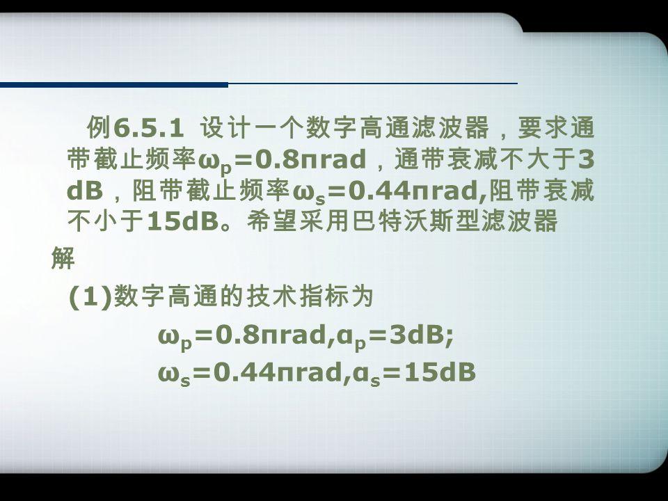 例 6.5.1 设计一个数字高通滤波器,要求通 带截止频率 ω p =0.8πrad ,通带衰减不大于 3 dB ,阻带截止频率 ω s =0.44πrad, 阻带衰减 不小于 15dB 。希望采用巴特沃斯型滤波器 解 (1) 数字高通的技术指标为 ω p =0.8πrad,α p =3dB; ω s =0.44πrad,α s =15dB
