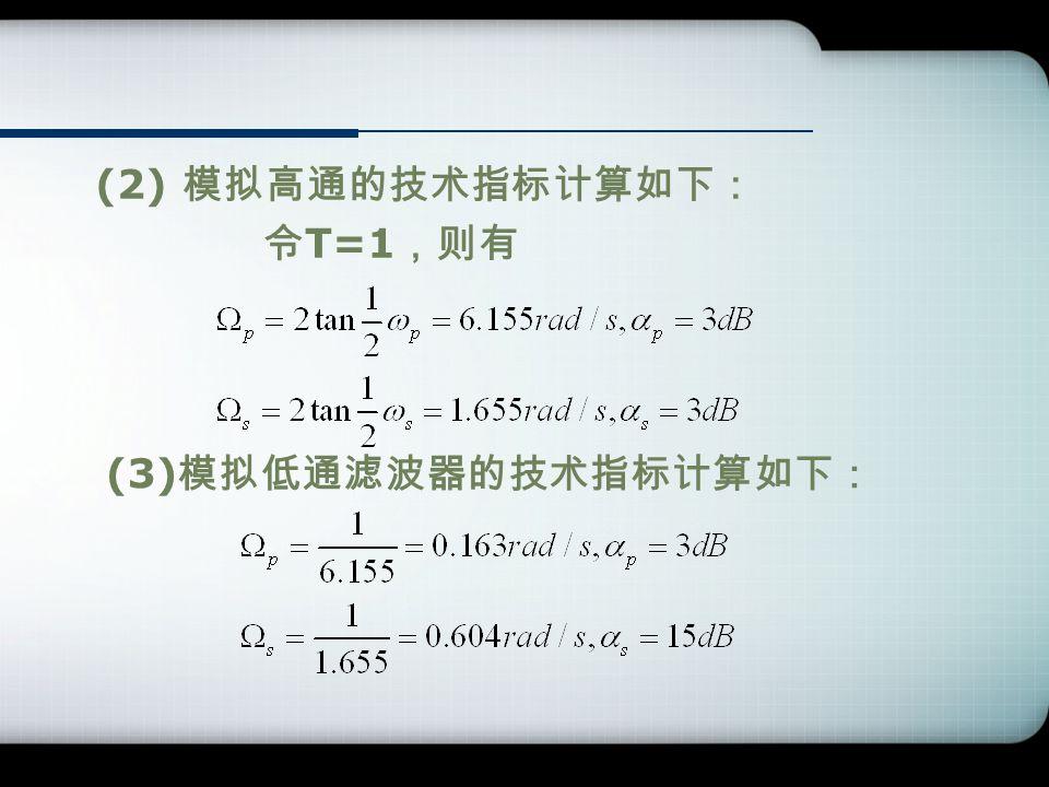(2) 模拟高通的技术指标计算如下: 令 T=1 ,则有 (3) 模拟低通滤波器的技术指标计算如下: