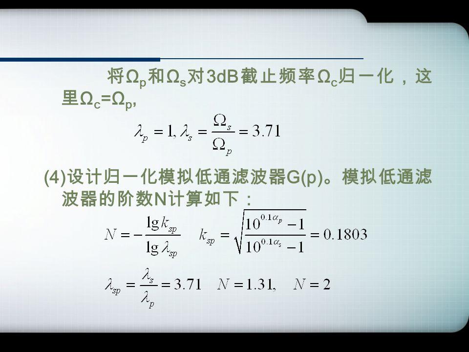 将 Ω p 和 Ω s 对 3dB 截止频率 Ω c 归一化,这 里 Ω c =Ω p, (4) 设计归一化模拟低通滤波器 G(p) 。模拟低通滤 波器的阶数 N 计算如下:
