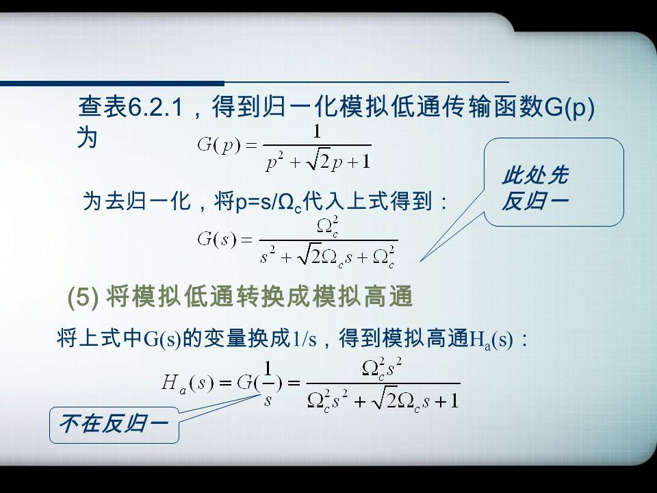 查表 6.2.1 ,得到归一化模拟低通传输函数 G(p) 为 为去归一化,将 p=s/Ω c 代入上式得到: (5) 将模拟低通转换成模拟高通 将上式中 G(s) 的变量换成 1/s ,得到模拟高通 H a (s) : 此处先 反归一 不在反归一
