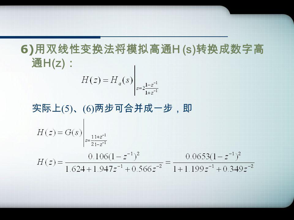 6) 用双线性变换法将模拟高通 H (s) 转换成数字高 通 H(z) : 实际上 (5) 、 (6) 两步可合并成一步,即
