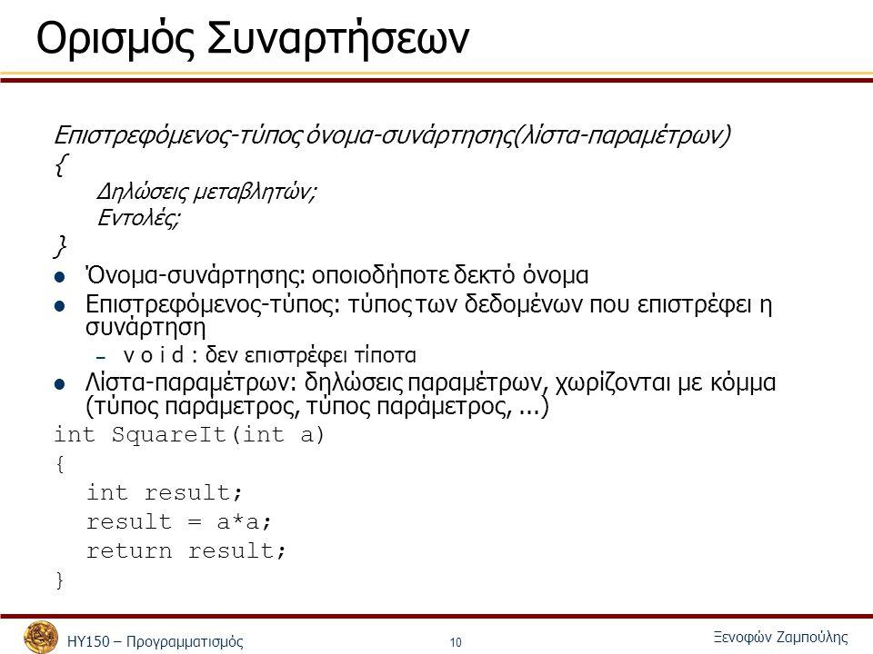 ΗΥ150 – Προγραμματισμός Ξενοφών Ζαμπούλης 10 Ορισμός Συναρτήσεων Επιστρεφόμενος-τύπος όνομα-συνάρτησης(λίστα-παραμέτρων) { Δηλώσεις μεταβλητών; Εντολές; } Όνομα-συνάρτησης: οποιοδήποτε δεκτό όνομα Επιστρεφόμενος-τύπος: τύπος των δεδομένων που επιστρέφει η συνάρτηση – v o i d : δεν επιστρέφει τίποτα Λίστα-παραμέτρων: δηλώσεις παραμέτρων, χωρίζονται με κόμμα (τύπος παράμετρος, τύπος παράμετρος,...) int SquareIt(int a) { int result; result = a*a; return result; }