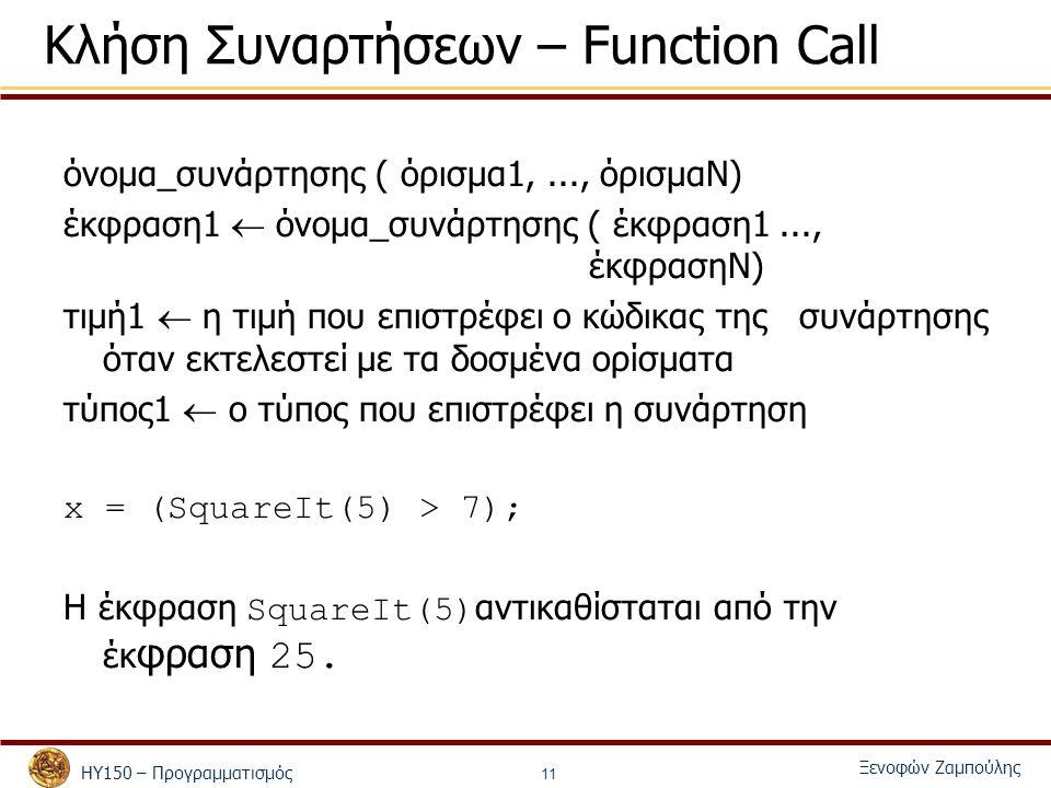 ΗΥ150 – Προγραμματισμός Ξενοφών Ζαμπούλης 11 Κλήση Συναρτήσεων – Function Call όνομα_συνάρτησης ( όρισμα1,..., όρισμαΝ) έκφραση1  όνομα_συνάρτησης ( έκφραση1..., έκφρασηΝ) τιμή1  η τιμή που επιστρέφει ο κώδικας της συνάρτησης όταν εκτελεστεί με τα δοσμένα ορίσματα τύπος1  ο τύπος που επιστρέφει η συνάρτηση x = (SquareIt(5) > 7); Η έκφραση SquareIt(5) αντικαθίσταται από την έκ φραση 25.
