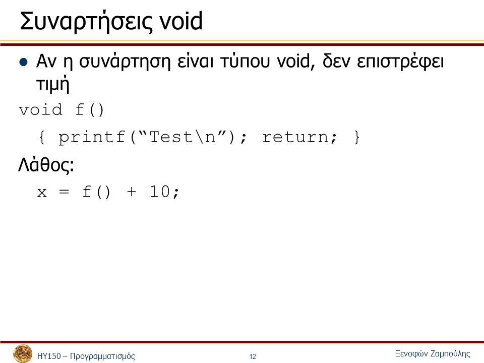 ΗΥ150 – Προγραμματισμός Ξενοφών Ζαμπούλης 12 Συναρτήσεις void Αν η συνάρτηση είναι τύπου void, δεν επιστρέφει τιμή void f() { printf( Test\n ); return; } Λάθος: x = f() + 10;