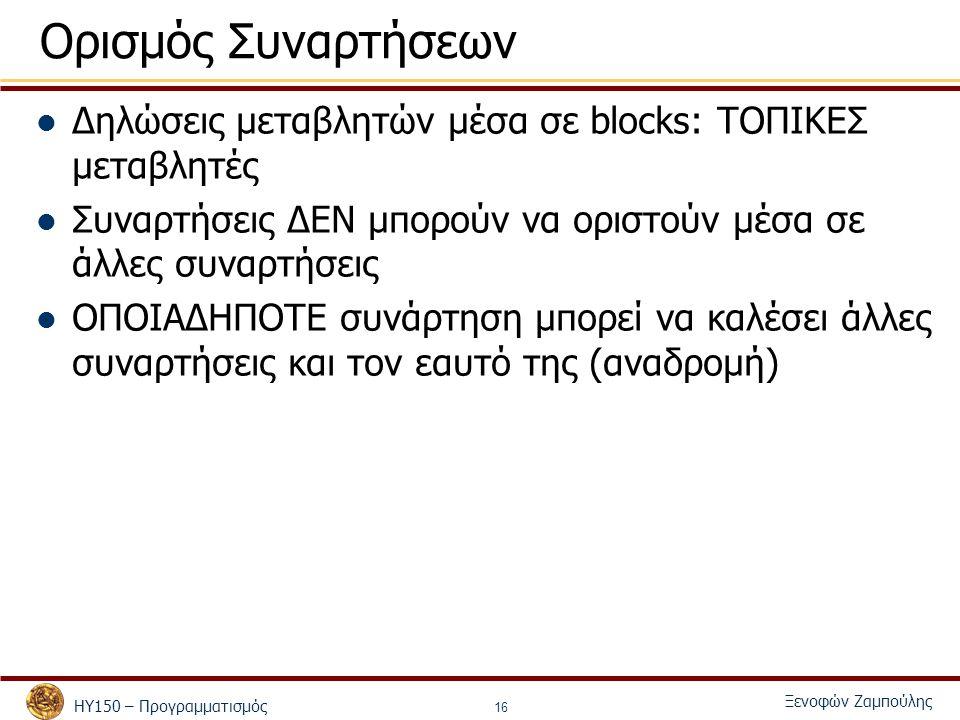 ΗΥ150 – Προγραμματισμός Ξενοφών Ζαμπούλης 16 Ορισμός Συναρτήσεων Δηλώσεις μεταβλητών μέσα σε blocks: ΤΟΠΙΚΕΣ μεταβλητές Συναρτήσεις ΔΕΝ μπορούν να οριστούν μέσα σε άλλες συναρτήσεις ΟΠΟΙΑΔΗΠΟΤΕ συνάρτηση μπορεί να καλέσει άλλες συναρτήσεις και τον εαυτό της (αναδρομή)