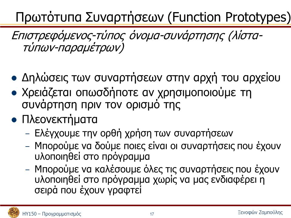 ΗΥ150 – Προγραμματισμός Ξενοφών Ζαμπούλης 17 Πρωτότυπα Συναρτήσεων (Function Prototypes) Επιστρεφόμενος-τύπος όνομα-συνάρτησης (λίστα- τύπων-παραμέτρων) Δηλώσεις των συναρτήσεων στην αρχή του αρχείου Χρειάζεται οπωσδήποτε αν χρησιμοποιούμε τη συνάρτηση πριν τον ορισμό της Πλεονεκτήματα – Ελέγχουμε την ορθή χρήση των συναρτήσεων – Μπορούμε να δούμε ποιες είναι οι συναρτήσεις που έχουν υλοποιηθεί στο πρόγραμμα – Μπορούμε να καλέσουμε όλες τις συναρτήσεις που έχουν υλοποιηθεί στο πρόγραμμα χωρίς να μας ενδιαφέρει η σειρά που έχουν γραφτεί