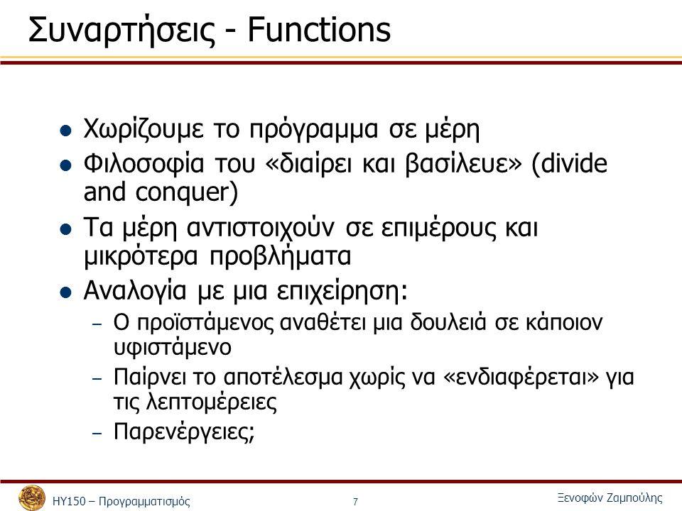 ΗΥ150 – Προγραμματισμός Ξενοφών Ζαμπούλης 7 Συναρτήσεις - Functions Χωρίζουμε το πρόγραμμα σε μέρη Φιλοσοφία του «διαίρει και βασίλευε» (divide and conquer) Τα μέρη αντιστοιχούν σε επιμέρους και μικρότερα προβλήματα Αναλογία με μια επιχείρηση: – Ο προϊστάμενος αναθέτει μια δουλειά σε κάποιον υφιστάμενο – Παίρνει το αποτέλεσμα χωρίς να «ενδιαφέρεται» για τις λεπτομέρειες – Παρενέργειες;