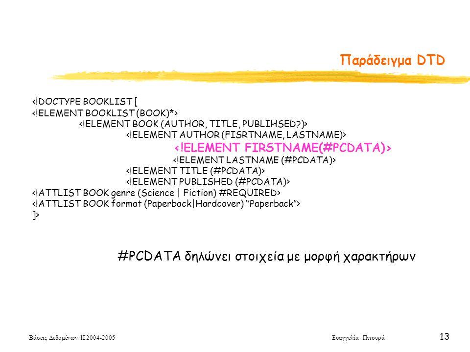 Βάσεις Δεδομένων ΙΙ 2004-2005 Ευαγγελία Πιτουρά 13 <!DOCTYPE BOOKLIST [ ]> Παράδειγμα DTD #PCDATA δηλώνει στοιχεία με μορφή χαρακτήρων