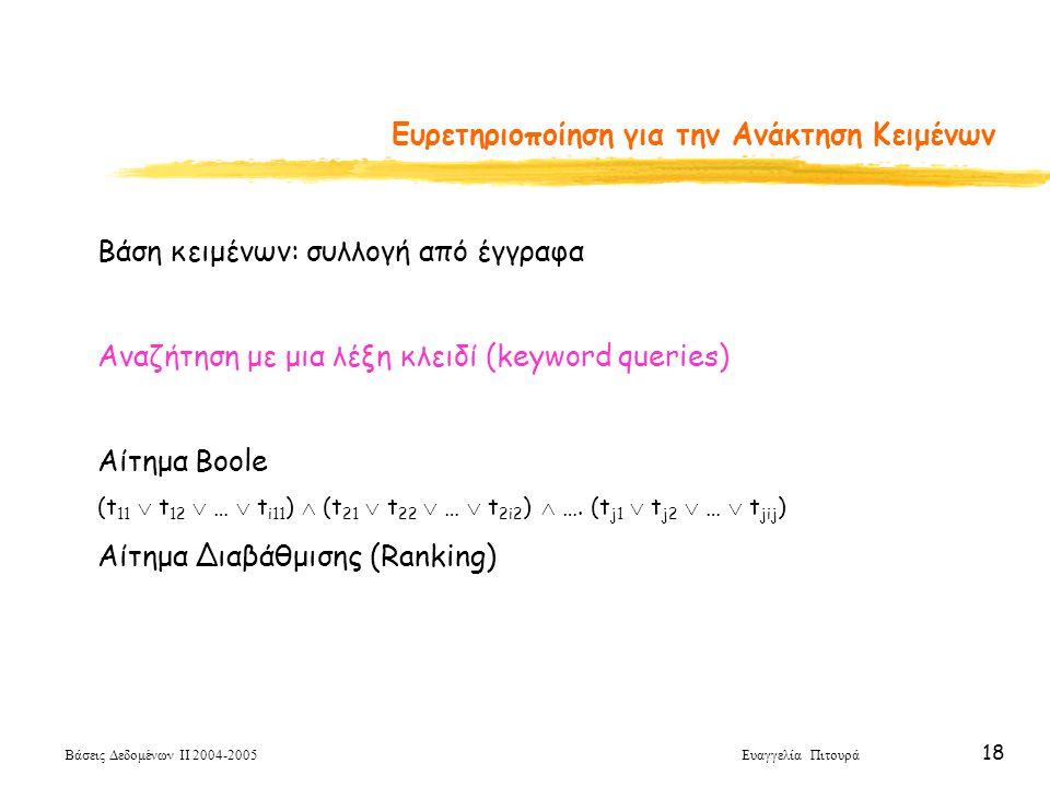 Βάσεις Δεδομένων ΙΙ 2004-2005 Ευαγγελία Πιτουρά 18 Ευρετηριοποίηση για την Ανάκτηση Κειμένων Βάση κειμένων: συλλογή από έγγραφα Αναζήτηση με μια λέξη κλειδί (keyword queries) Αίτημα Boole (t 11  t 12  …  t i11 )  (t 21  t 22  …  t 2i2 )  ….
