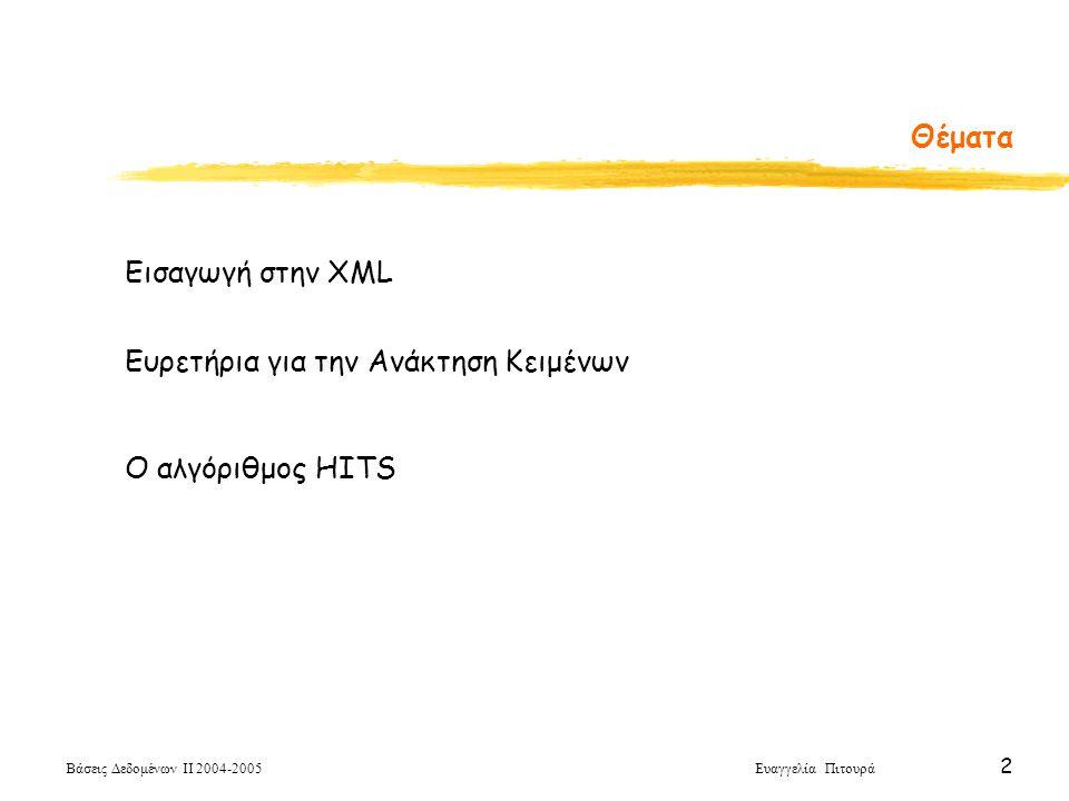 Βάσεις Δεδομένων ΙΙ 2004-2005 Ευαγγελία Πιτουρά 3 Τι είναι η XML Mark-up Γλώσσες (Γλώσσες Σημειοθέτησης) HTML ετικέτες (tags) για την αναπαράσταση της δομής των εγγράφων XML (Extensible Markup Language) δε διαθέτει μια συγκεκριμένη συλλογή ετικετών με σταθερή και καθορισμένη σημασία Αντίθετα, ο χρήστης μπορεί να ορίσει δικές του ετικέτες – που συνήθως αφορούν τη σημασία του περιεχομένου