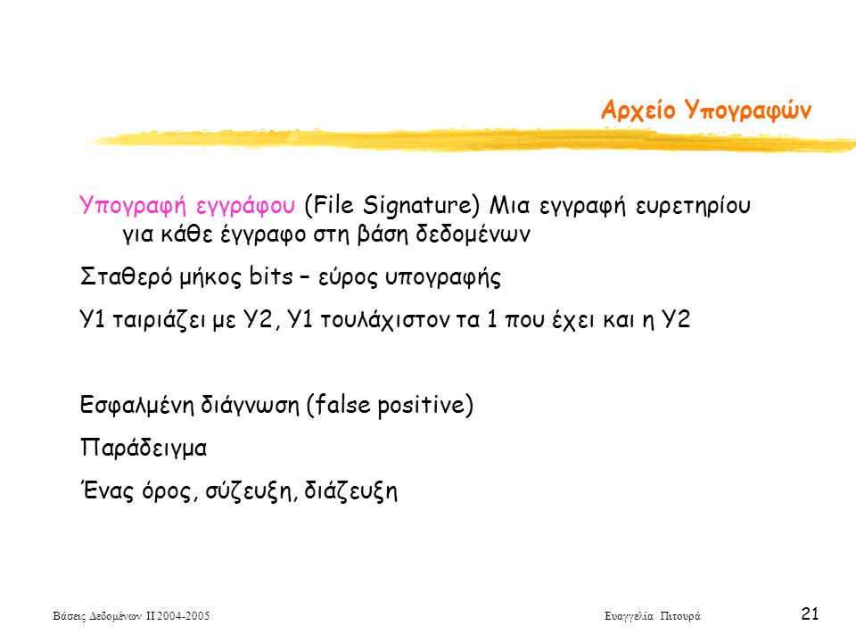 Βάσεις Δεδομένων ΙΙ 2004-2005 Ευαγγελία Πιτουρά 21 Αρχείο Υπογραφών Υπογραφή εγγράφου (File Signature) Μια εγγραφή ευρετηρίου για κάθε έγγραφο στη βάση δεδομένων Σταθερό μήκος bits – εύρος υπογραφής Υ1 ταιριάζει με Υ2, Υ1 τουλάχιστον τα 1 που έχει και η Υ2 Εσφαλμένη διάγνωση (false positive) Παράδειγμα Ένας όρος, σύζευξη, διάζευξη