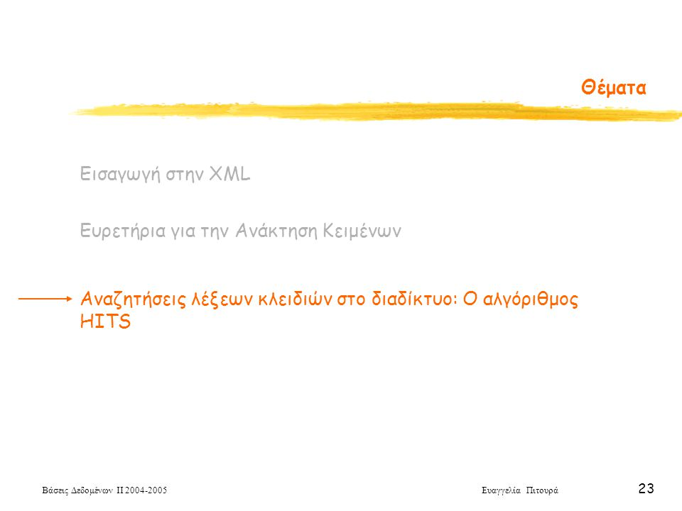 Βάσεις Δεδομένων ΙΙ 2004-2005 Ευαγγελία Πιτουρά 23 Θέματα Εισαγωγή στην XML Ευρετήρια για την Ανάκτηση Κειμένων Αναζητήσεις λέξεων κλειδιών στο διαδίκτυο: Ο αλγόριθμος HITS