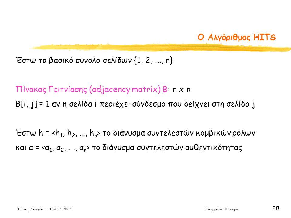 Βάσεις Δεδομένων ΙΙ 2004-2005 Ευαγγελία Πιτουρά 28 O Αλγόριθμος HITS Έστω το βασικό σύνολο σελίδων {1, 2,..., n} Πίνακας Γειτνίασης (adjacency matrix) B: n x n B[i, j] = 1 αν η σελίδα i περιέχει σύνδεσμο που δείχνει στη σελίδα j Έστω h = το διάνυσμα συντελεστών κομβικών ρόλων και α = το διάνυσμα συντελεστών αυθεντικότητας