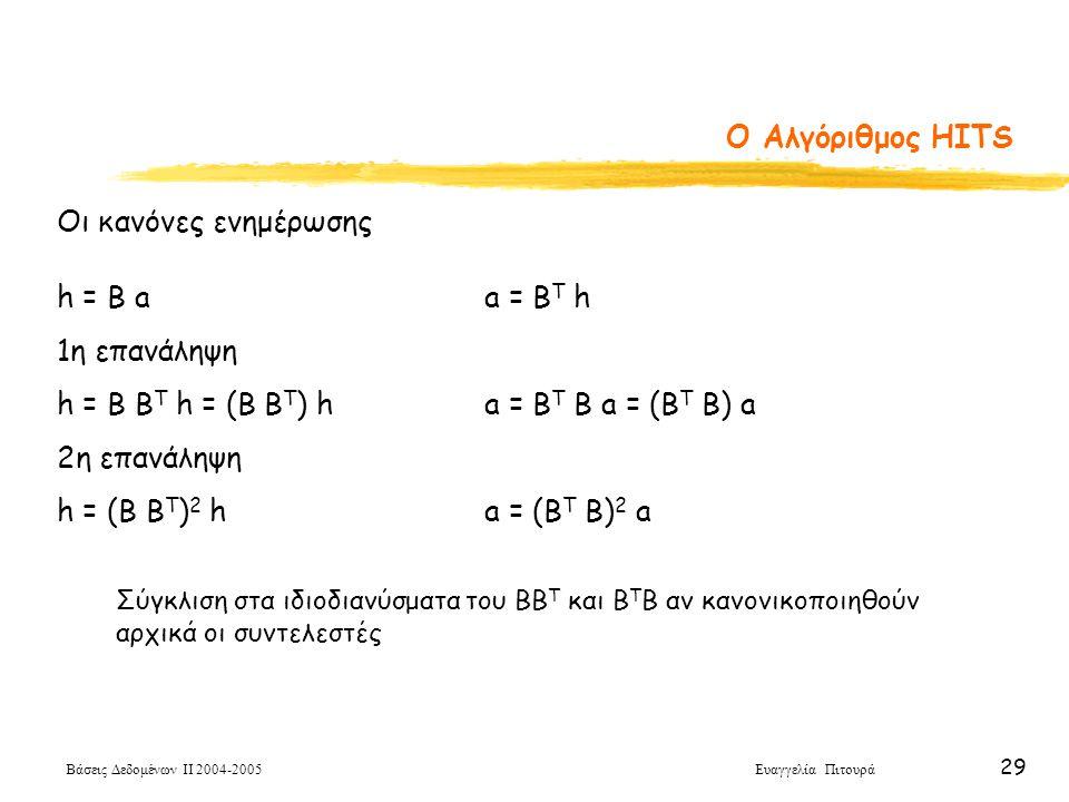Βάσεις Δεδομένων ΙΙ 2004-2005 Ευαγγελία Πιτουρά 29 O Αλγόριθμος HITS Οι κανόνες ενημέρωσης h = B aa = B Τ h 1η επανάληψη h = B B Τ h = (B B Τ ) ha = B T B a = (B T B) a 2η επανάληψη h = (B B Τ ) 2 ha = (B T B) 2 a Σύγκλιση στα ιδιοδιανύσματα του ΒΒ Τ και Β Τ Β αν κανονικοποιηθούν αρχικά οι συντελεστές