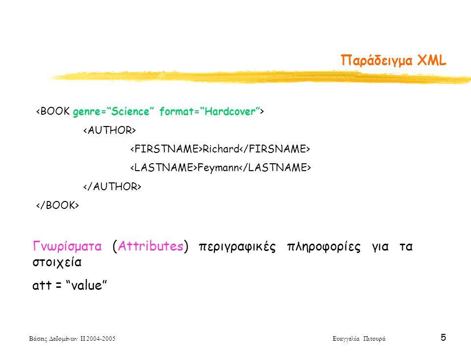 Βάσεις Δεδομένων ΙΙ 2004-2005 Ευαγγελία Πιτουρά 5 Παράδειγμα XML Richard Feymann Γνωρίσματα (Attributes) περιγραφικές πληροφορίες για τα στοιχεία att = value