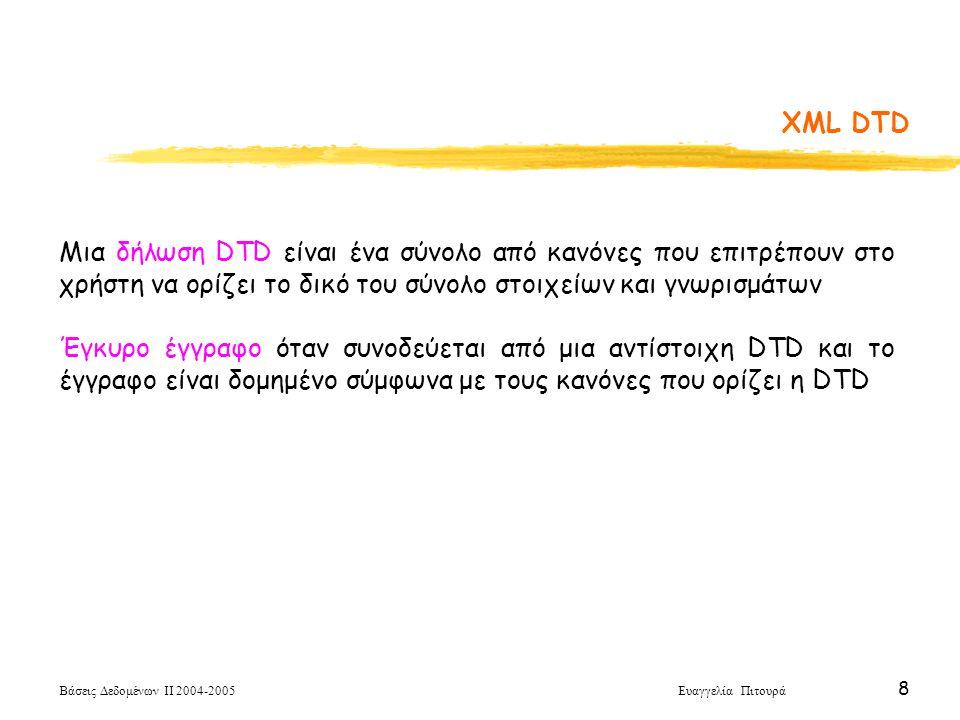 Βάσεις Δεδομένων ΙΙ 2004-2005 Ευαγγελία Πιτουρά 8 Μια δήλωση DTD είναι ένα σύνολο από κανόνες που επιτρέπουν στο χρήστη να ορίζει το δικό του σύνολο στοιχείων και γνωρισμάτων Έγκυρο έγγραφο όταν συνοδεύεται από μια αντίστοιχη DTD και το έγγραφο είναι δομημένο σύμφωνα με τους κανόνες που ορίζει η DTD XML DTD
